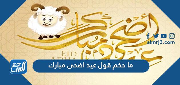 ما حكم قول عيد اضحى مبارك