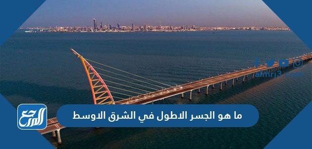 ما هو الجسر الاطول في الشرق الاوسط