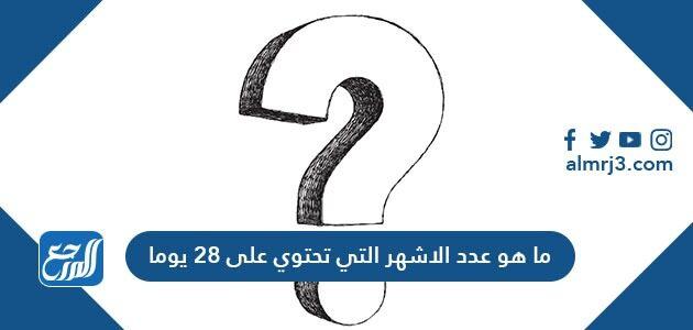ما هو عدد الاشهر التي تحتوي على 28 يوما