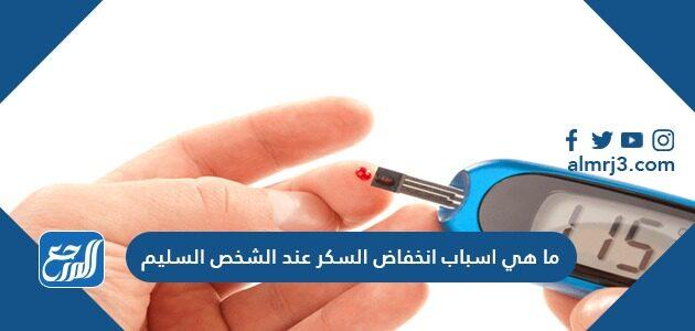 ما هي اسباب انخفاض السكر عند الشخص السليم