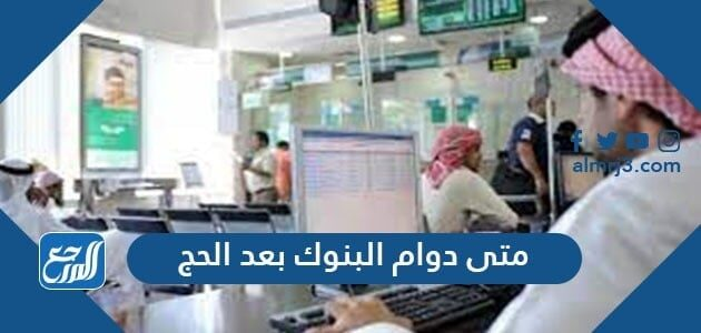 متى دوام البنوك بعد الحج 2021-1442 السعودية