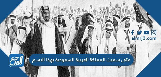 متى سميت المملكة العربية السعودية بهذا الاسم
