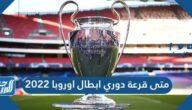متى قرعة دوري أبطال أوروبا 2022