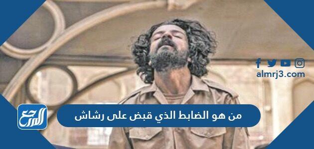 من هو الضابط الذي قبض على رشاش