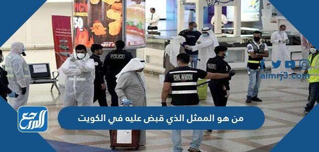 من هو الممثل الذي قبض عليه في الكويت