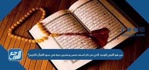 من هو النبي الوحيد الذي تم ذكر اسمه خمس وعشرين مرة في سور القرآن الكريم؟