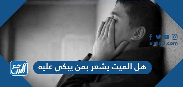 هل الميت يشعر بمن يبكي عليه