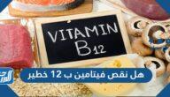 هل نقص فيتامين ب12 خطير وما المقدار اليومي الموصى به من هذا الفيتامين