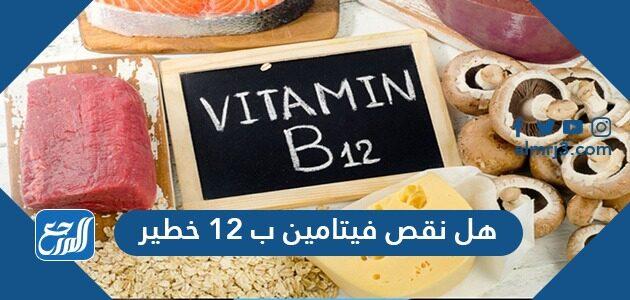 هل نقص فيتامين ب12 خطير