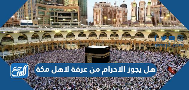 هل يجوز الاحرام من عرفة لاهل مكة