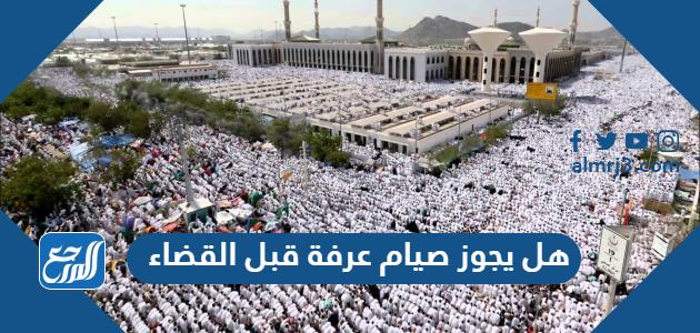 هل يجوز صيام عرفة قبل القضاء