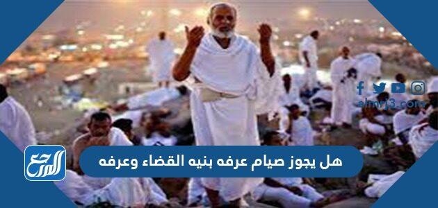 هل يجوز صيام عرفه بنيه القضاء وعرفه