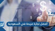 أفضل تجارة مربحة في السعودية 2021 ، أحسن 25 مشروع ناجح في السعودية