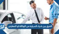 الفرق بين شراء السيارة من الوكالة او المعارض