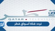 تردد قناة أسواق قطر Aswaq Qatar الجديد 2021 على نايل سات