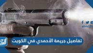 تفاصيل جريمة الأحمدي في الكويت كاملة