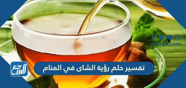 تفسير حلم رؤية الشاى في المنام