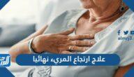 علاج ارتجاع المريء نهائيا وما أسبابه وأعراضه وطرق الوقاية من حدوثه