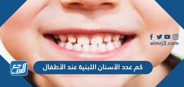 كم عدد الأسنان اللبنية عند الأطفال