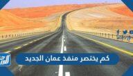 كم يختصر منفذ عمان الجديد بالكيلومتر