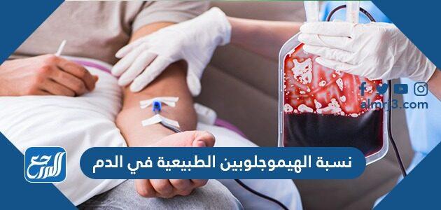 ما هي نسبة الهيموجلوبين الطبيعية في الدم