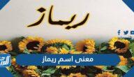 معنى اسم ريماز Remaz وصفات حاملة الاسم وحكم تسمته في الإسلام