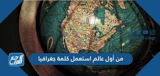 من أول عالم استعمل كلمة جغرافيا
