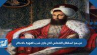 من هو السلطان العثماني الذي جازى شرب القهوة بالاعدام