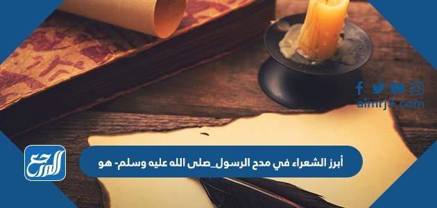 أبرز الشعراء في مدح الرسول_صلى الله عليه وسلم- هو