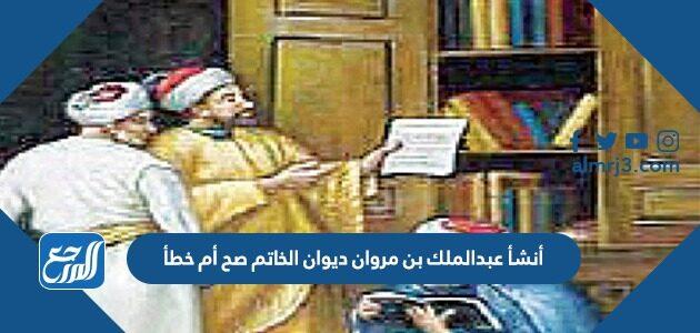 أنشأ عبدالملك بن مروان ديوان الخاتم صح أم خطأ
