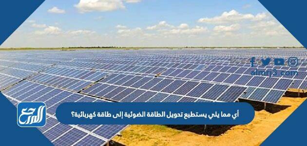 أي مما يلي يستطيع تحويل الطاقة الضوئية إلى طاقة كهربائية