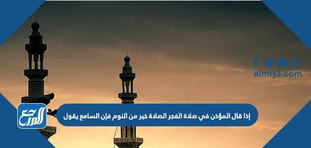 إذا قال المؤذن في صلاة الفجر الصلاة خير من النوم فإن السامع يقول