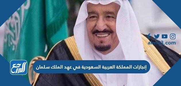 إنجازات المملكة العربية السعودية في عهد الملك سلمان