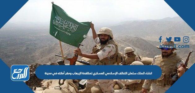 إنشاء الملك سلمان التحالف الإسلامي العسكري لمكافحة الإرهاب ومقر أمانته في مدينة