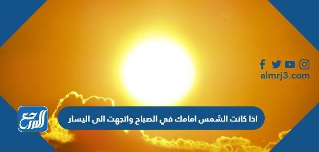 اذا كانت الشمس امامك في الصباح واتجهت الى اليسار