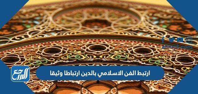 ارتبط الفن الاسلامي بالدين ارتباطا وثيقا