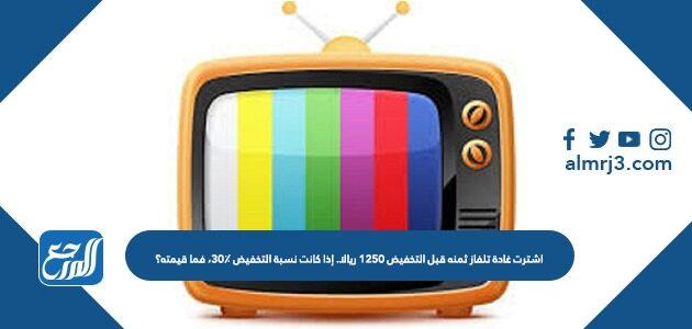 اشترت غادة تلفاز ثمنه قبل التخفيض ١٢٥٠ ريالا. إذا كانت نسبة التخفيض ٣٠٪، فما قيمته؟