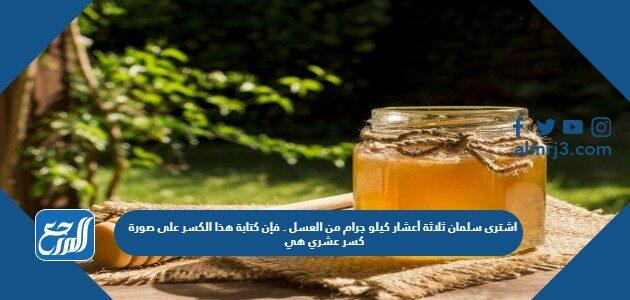 اشترى سلمان ثلاثة أعشار كيلو جرام من العسل . فإن كتابة هذا الكسر على صورة كسر عشري هي