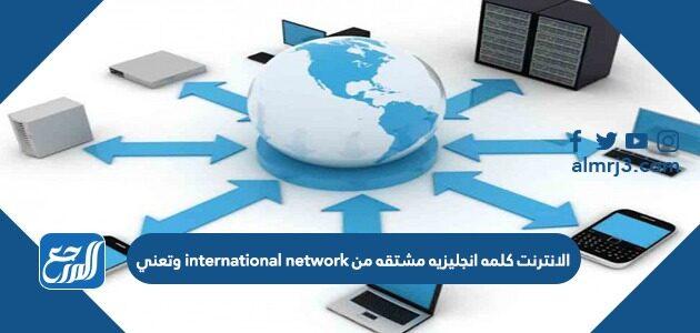 الانترنت كلمه انجليزيه مشتقه من international network وتعني