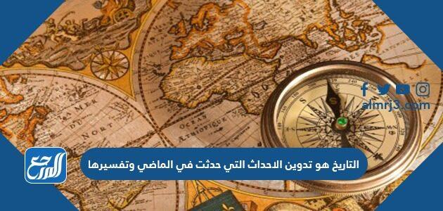 التاريخ هو تدوين الاحداث التي حدثت في الماضي وتفسيرها