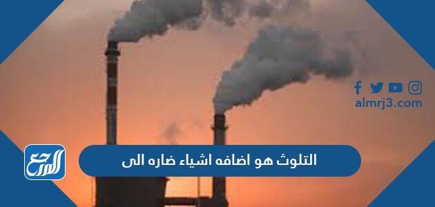 التلوث هو اضافه اشياء ضاره الى