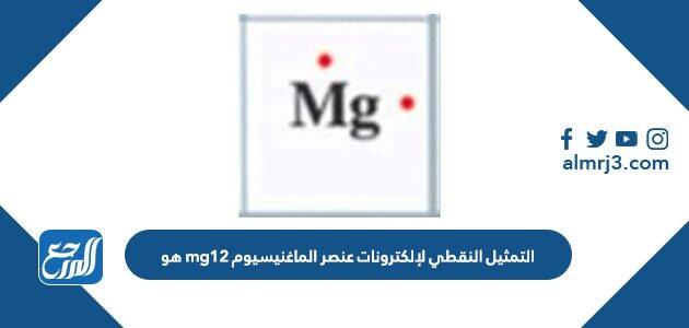 التمثيل النقطي لإلكترونات عنصر الماغنيسيوم mg12 هو