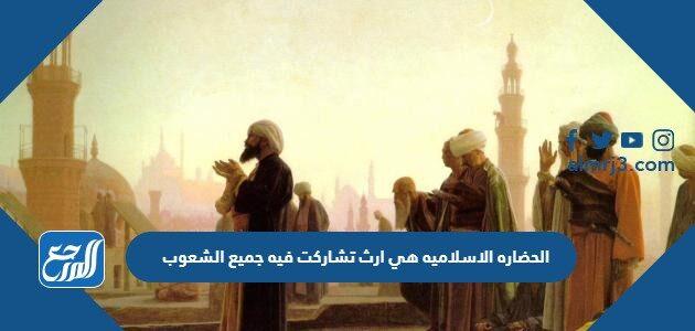 الحضاره الاسلاميه هي ارث تشاركت فيه جميع الشعوب