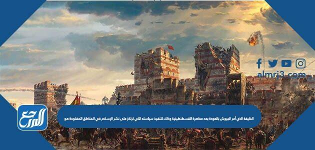 الخليفة الذي أمر الجيوش بالعودة بعد محاصرة القسطنطينية وذلك لتنفيذ سياسته التي ترتكز على نشر الإسلام في المناطق المفتوحة هو