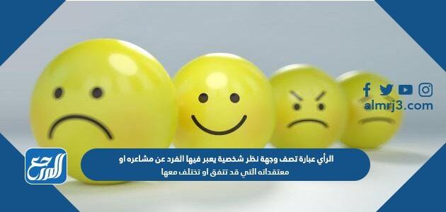 الرأي عبارة تصف وجهة نظر شخصية يعبر فيها الفرد عن مشاعره او معتقداته التي قد تتفق او تختلف معها