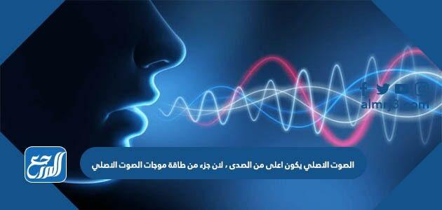 الصوت الاصلي يكون اعلى من الصدى، لان جزء من طاقة موجات الصوت الاصلي
