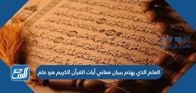 العلم الذي يهتم ببيان معاني آيات القرآن الكريم هو علم