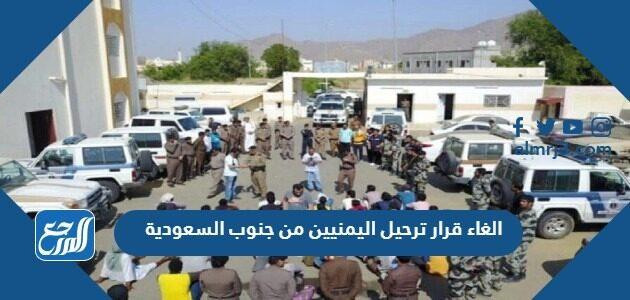 الغاء قرار ترحيل اليمنيين من جنوب السعودية
