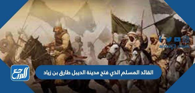 القائد المسلم الذي فتح مدينة الديبل طارق بن زياد