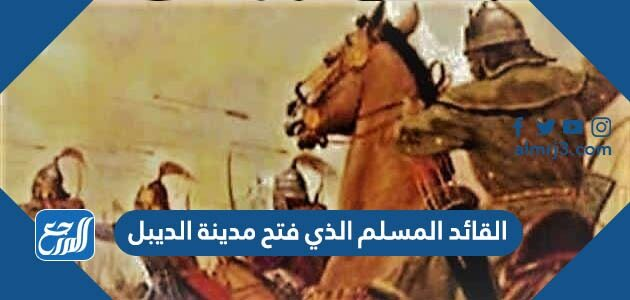 القائد المسلم الذي فتح مدينة الديبل